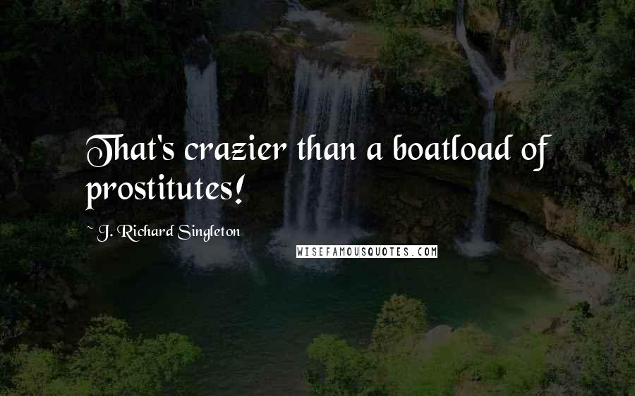 J. Richard Singleton quotes: That's crazier than a boatload of prostitutes!