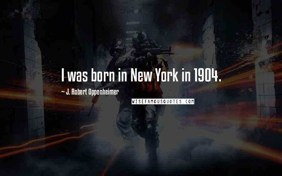 J. Robert Oppenheimer quotes: I was born in New York in 1904.