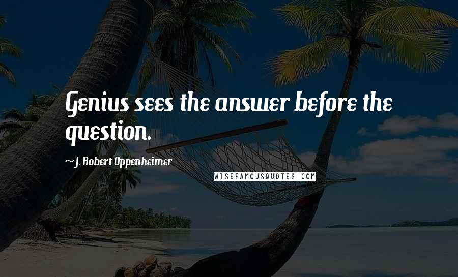 J. Robert Oppenheimer quotes: Genius sees the answer before the question.