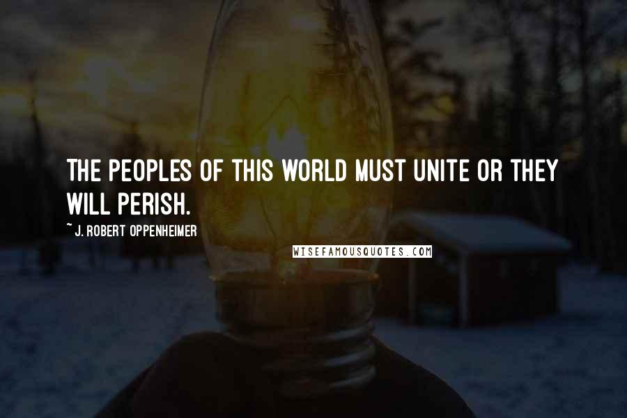J. Robert Oppenheimer quotes: The peoples of this world must unite or they will perish.
