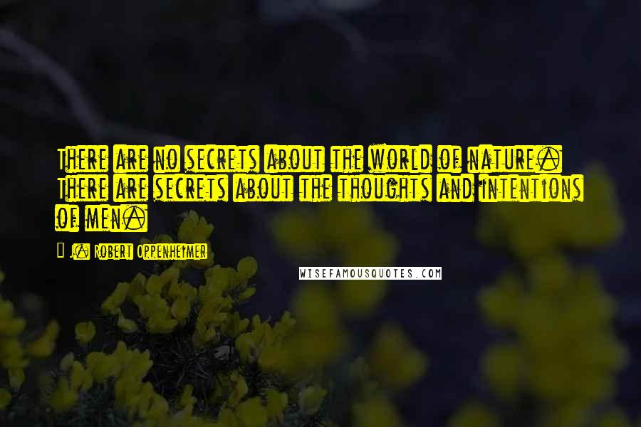 J. Robert Oppenheimer quotes: There are no secrets about the world of nature. There are secrets about the thoughts and intentions of men.