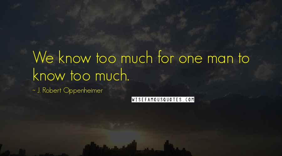 J. Robert Oppenheimer quotes: We know too much for one man to know too much.