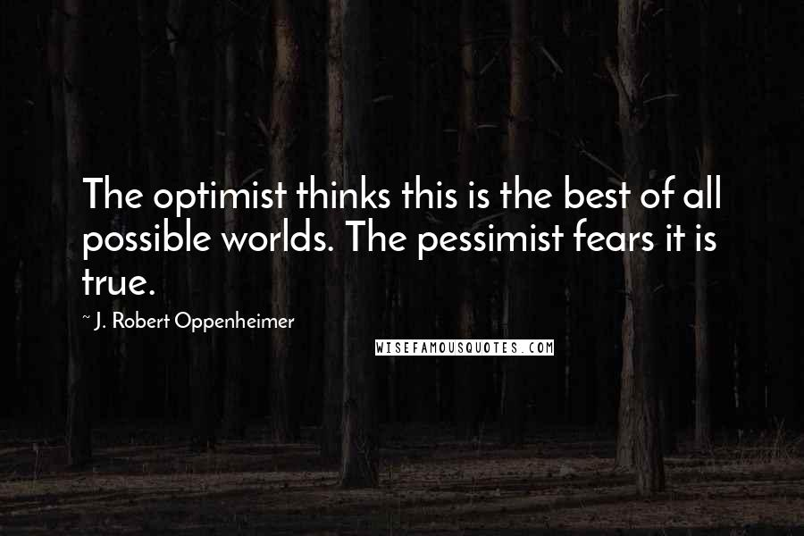 J. Robert Oppenheimer quotes: The optimist thinks this is the best of all possible worlds. The pessimist fears it is true.