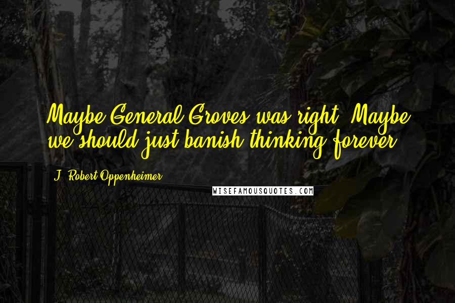 J. Robert Oppenheimer quotes: Maybe General Groves was right. Maybe we should just banish thinking forever.