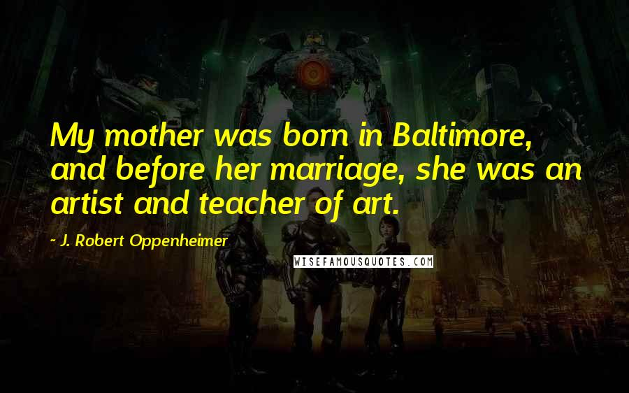 J. Robert Oppenheimer quotes: My mother was born in Baltimore, and before her marriage, she was an artist and teacher of art.