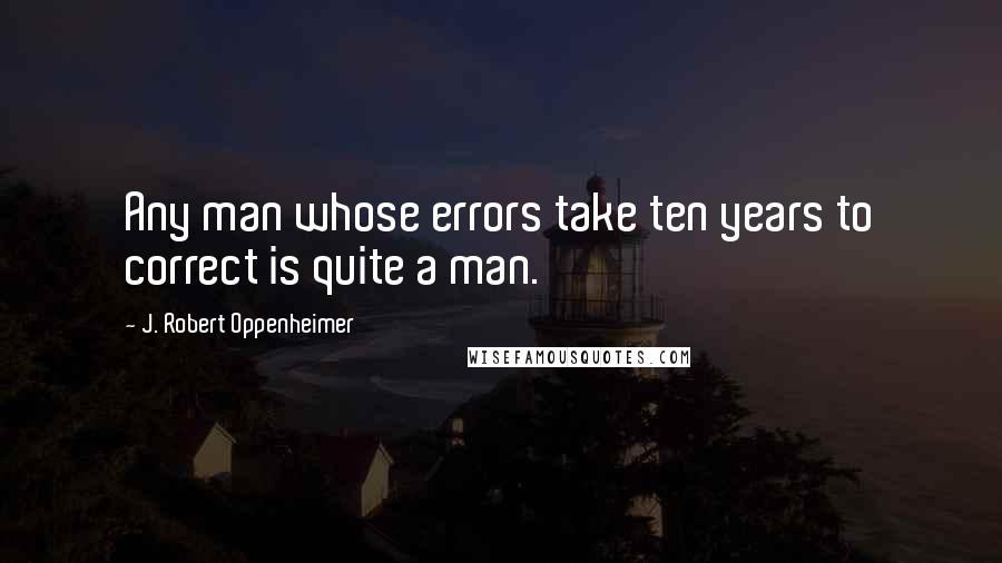 J. Robert Oppenheimer quotes: Any man whose errors take ten years to correct is quite a man.