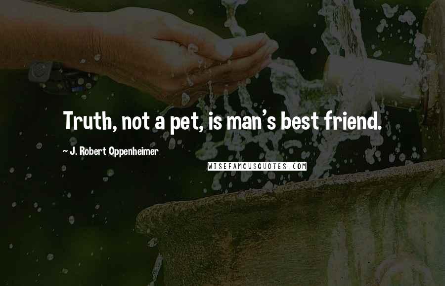 J. Robert Oppenheimer quotes: Truth, not a pet, is man's best friend.