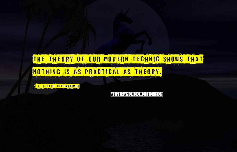 J. Robert Oppenheimer quotes: The theory of our modern technic shows that nothing is as practical as theory.