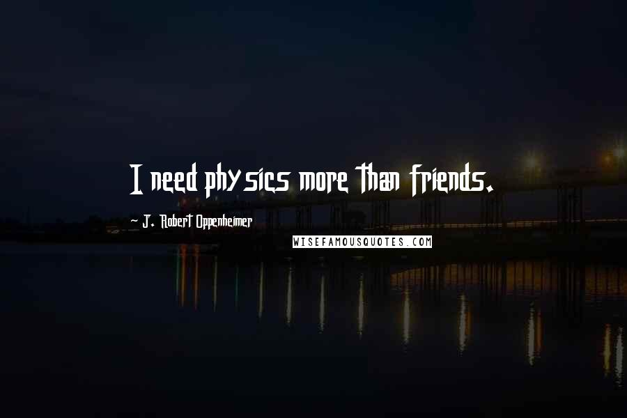 J. Robert Oppenheimer quotes: I need physics more than friends.