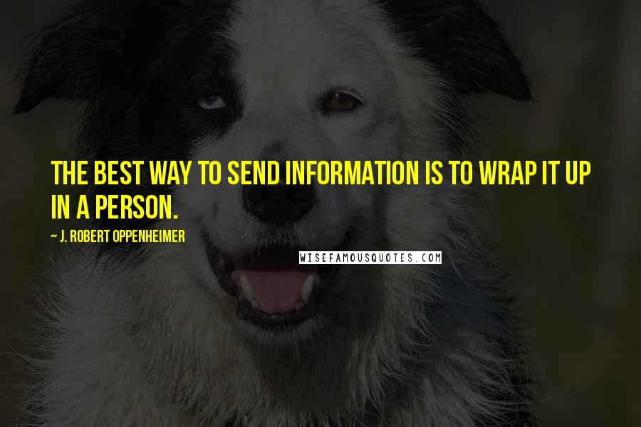 J. Robert Oppenheimer quotes: The best way to send information is to wrap it up in a person.
