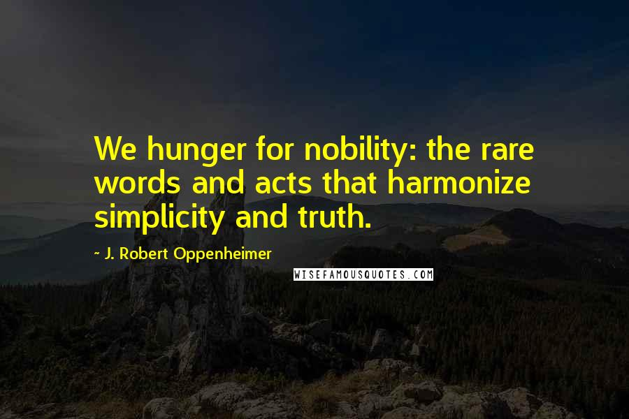 J. Robert Oppenheimer quotes: We hunger for nobility: the rare words and acts that harmonize simplicity and truth.