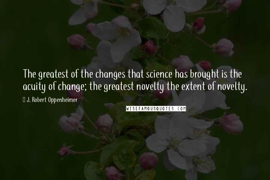 J. Robert Oppenheimer quotes: The greatest of the changes that science has brought is the acuity of change; the greatest novelty the extent of novelty.