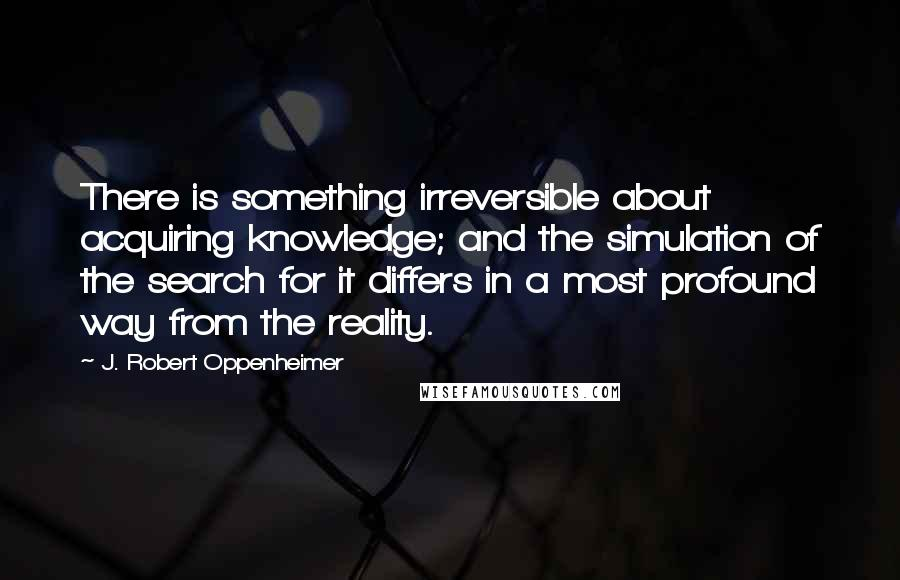 J. Robert Oppenheimer quotes: There is something irreversible about acquiring knowledge; and the simulation of the search for it differs in a most profound way from the reality.