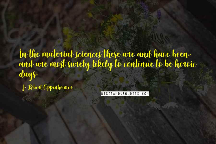 J. Robert Oppenheimer quotes: In the material sciences these are and have been, and are most surely likely to continue to be heroic days.