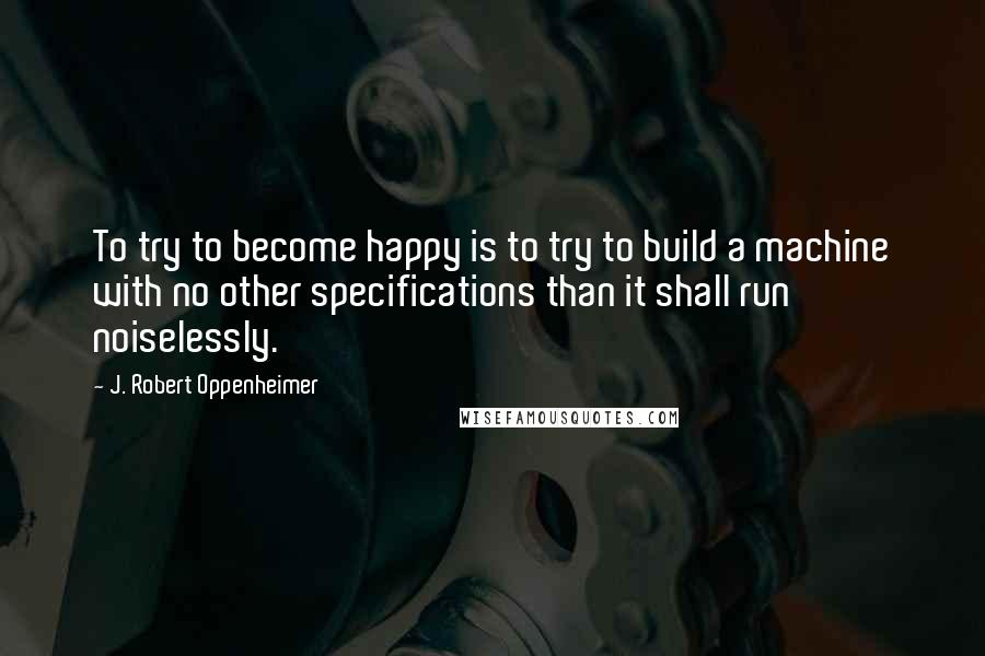 J. Robert Oppenheimer quotes: To try to become happy is to try to build a machine with no other specifications than it shall run noiselessly.