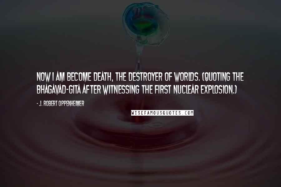 J. Robert Oppenheimer quotes: Now I am become death, the destroyer of worlds. (quoting the Bhagavad-Gita after witnessing the first Nuclear explosion.)