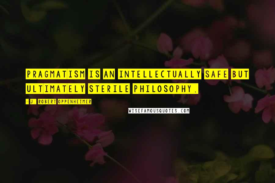 J. Robert Oppenheimer quotes: Pragmatism is an intellectually safe but ultimately sterile philosophy.