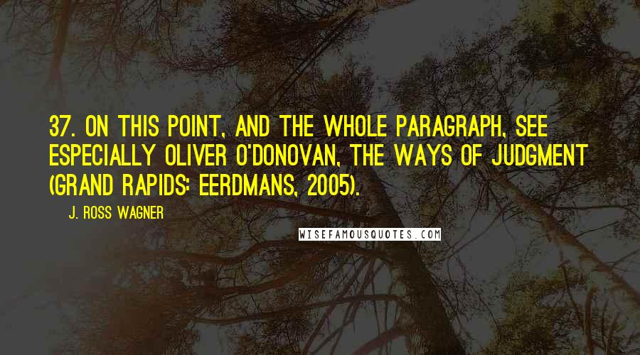 J. Ross Wagner quotes: 37. On this point, and the whole paragraph, see especially Oliver O'Donovan, The Ways of Judgment (Grand Rapids: Eerdmans, 2005).