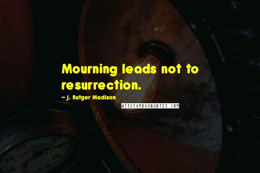 J. Rutger Madison quotes: Mourning leads not to resurrection.