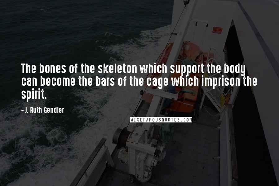 J. Ruth Gendler quotes: The bones of the skeleton which support the body can become the bars of the cage which imprison the spirit.