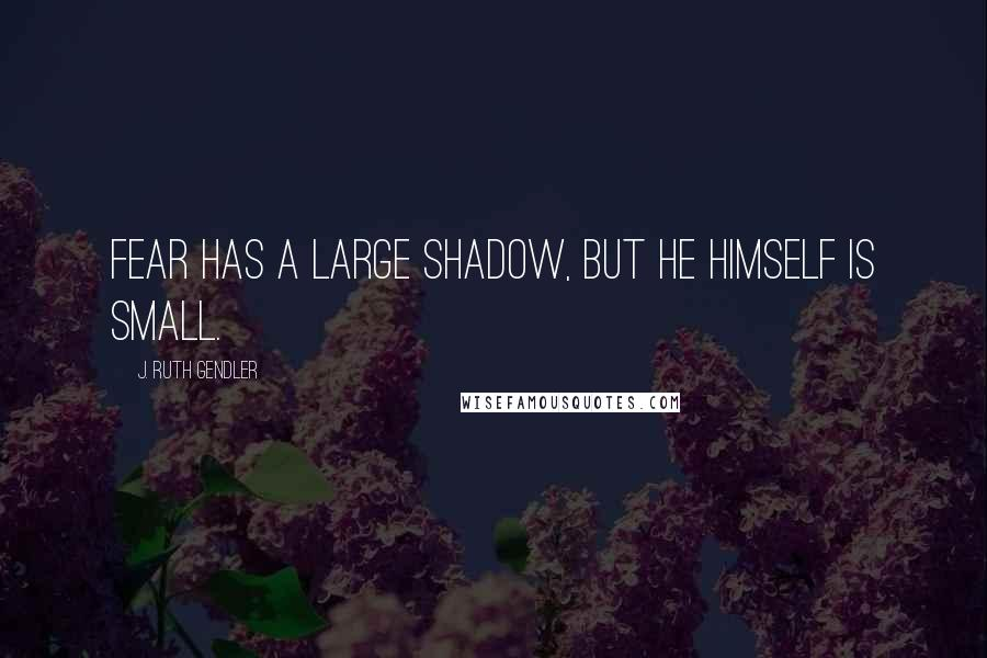 J. Ruth Gendler quotes: Fear has a large shadow, but he himself is small.
