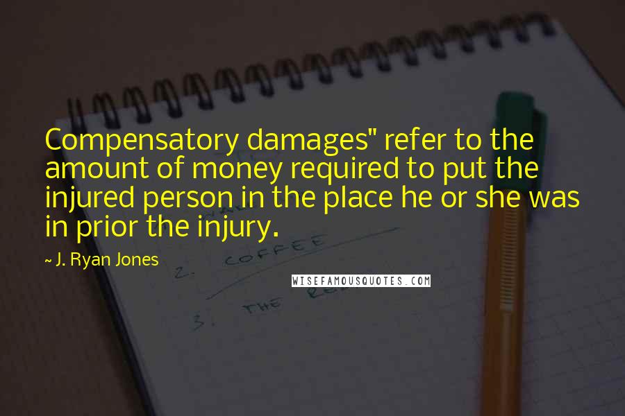 """J. Ryan Jones quotes: Compensatory damages"""" refer to the amount of money required to put the injured person in the place he or she was in prior the injury."""