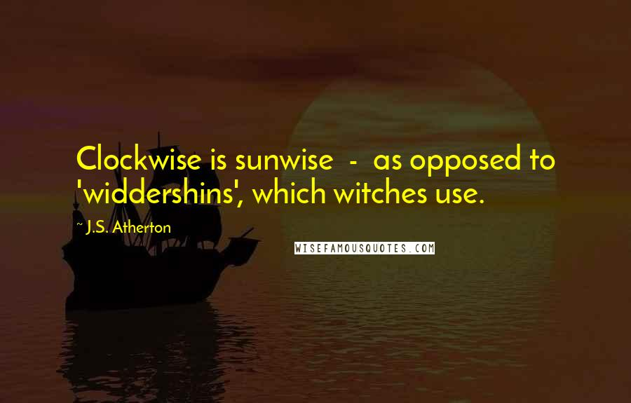 J.S. Atherton quotes: Clockwise is sunwise - as opposed to 'widdershins', which witches use.
