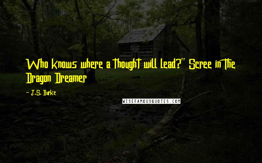 "J.S. Burke quotes: Who knows where a thought will lead?"" Scree in The Dragon Dreamer"