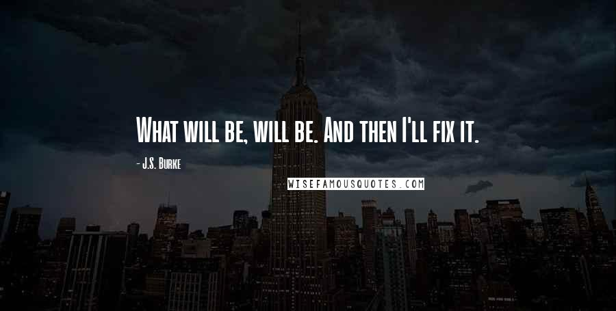J.S. Burke quotes: What will be, will be. And then I'll fix it.