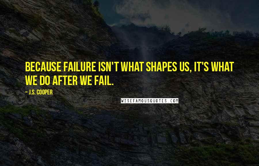 J.S. Cooper quotes: Because failure isn't what shapes us, it's what we do after we fail.