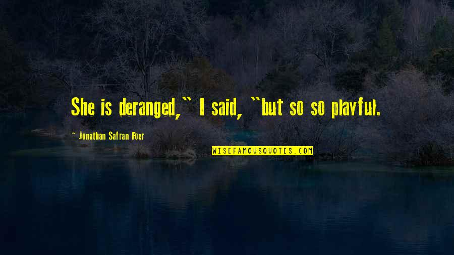 "J S Foer Quotes By Jonathan Safran Foer: She is deranged,"" I said, ""but so so"