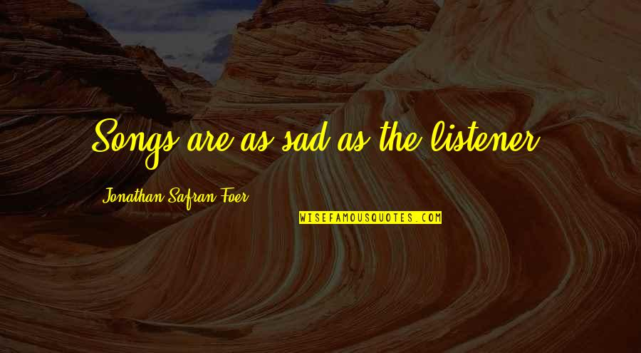 J S Foer Quotes By Jonathan Safran Foer: Songs are as sad as the listener.