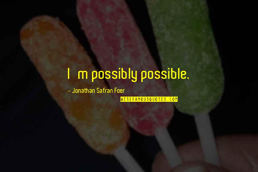 J S Foer Quotes By Jonathan Safran Foer: I'm possibly possible.