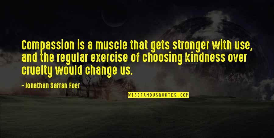J S Foer Quotes By Jonathan Safran Foer: Compassion is a muscle that gets stronger with