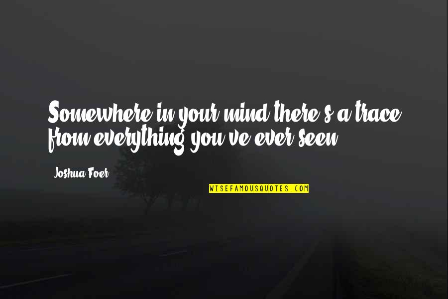 J S Foer Quotes By Joshua Foer: Somewhere in your mind there's a trace from