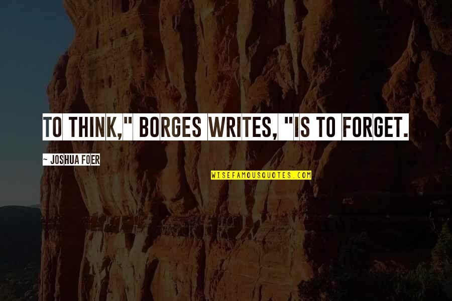 "J S Foer Quotes By Joshua Foer: To think,"" Borges writes, ""is to forget."