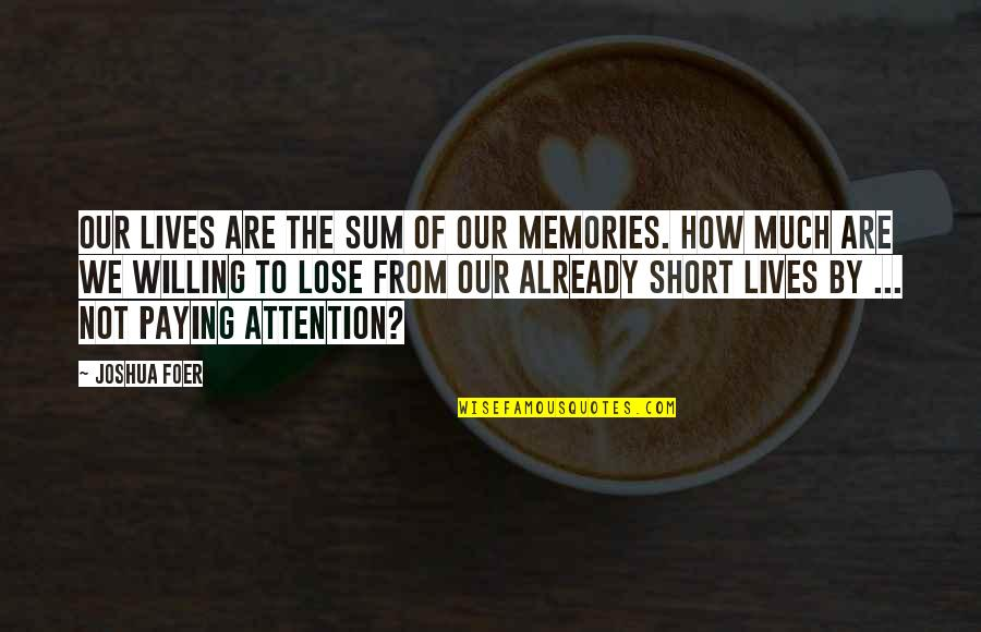 J S Foer Quotes By Joshua Foer: Our lives are the sum of our memories.