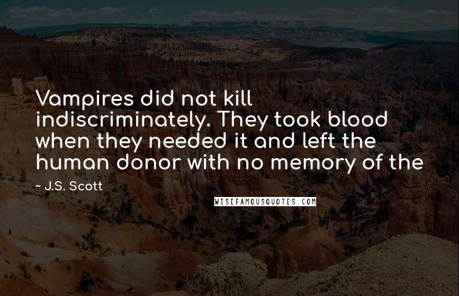 J.S. Scott quotes: Vampires did not kill indiscriminately. They took blood when they needed it and left the human donor with no memory of the