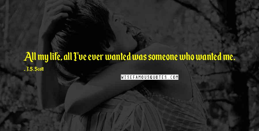 J.S. Scott quotes: All my life, all I've ever wanted was someone who wanted me.