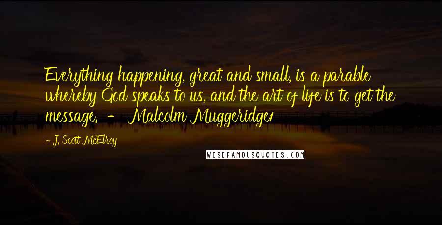J. Scott McElroy quotes: Everything happening, great and small, is a parable whereby God speaks to us, and the art of life is to get the message. - Malcolm Muggeridge1