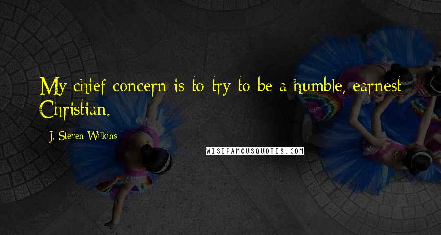 J. Steven Wilkins quotes: My chief concern is to try to be a humble, earnest Christian.