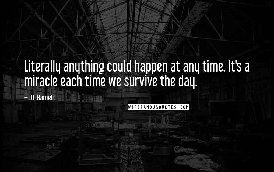 J.T. Barnett quotes: Literally anything could happen at any time. It's a miracle each time we survive the day.