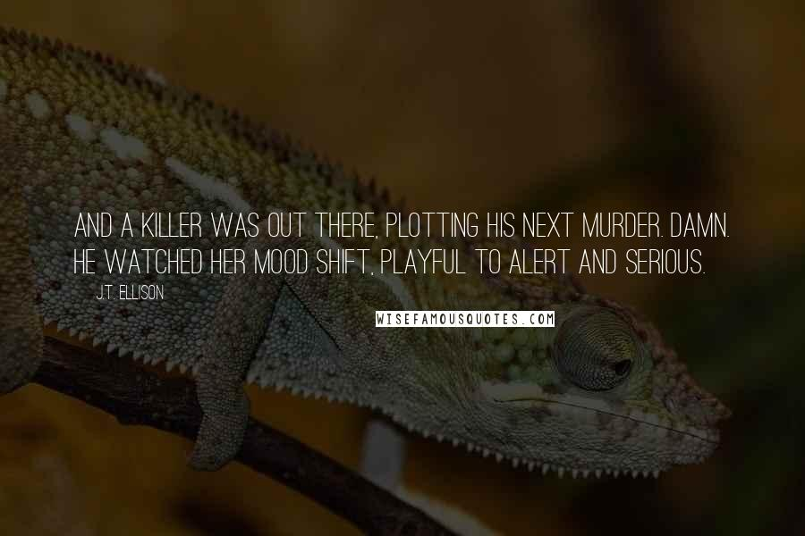 J.T. Ellison quotes: And a killer was out there, plotting his next murder. Damn. He watched her mood shift, playful to alert and serious.