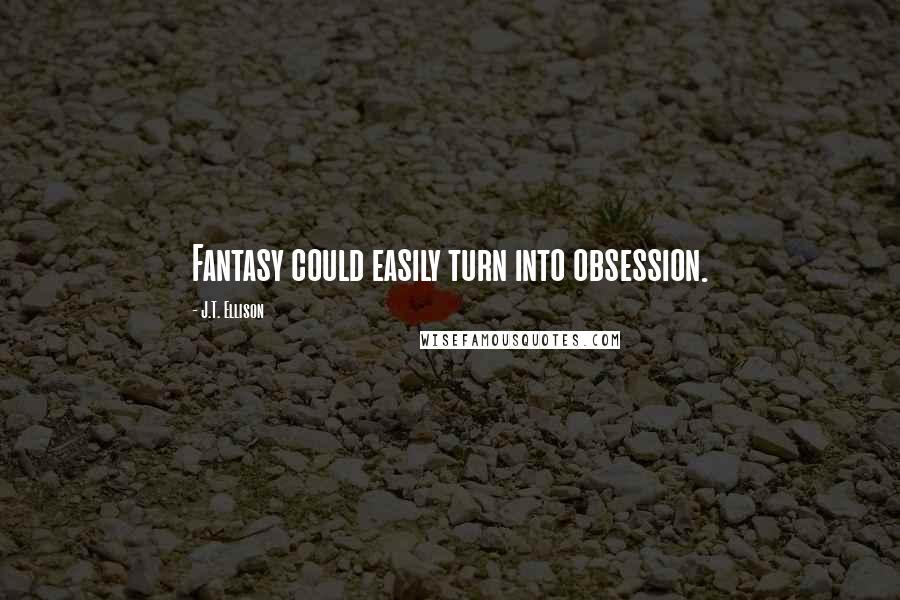 J.T. Ellison quotes: Fantasy could easily turn into obsession.
