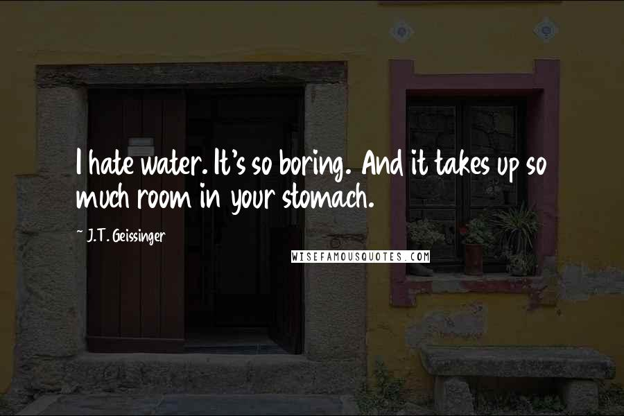 J.T. Geissinger quotes: I hate water. It's so boring. And it takes up so much room in your stomach.