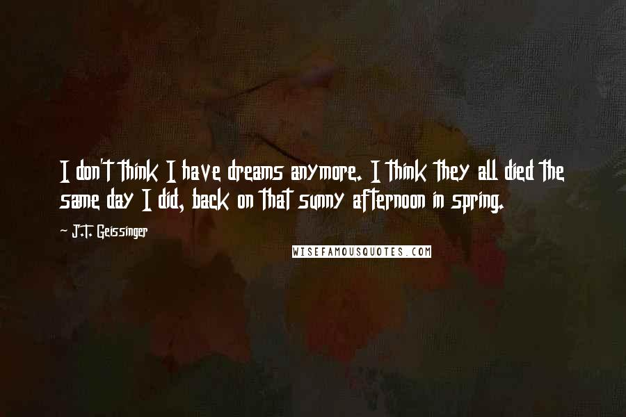 J.T. Geissinger quotes: I don't think I have dreams anymore. I think they all died the same day I did, back on that sunny afternoon in spring.