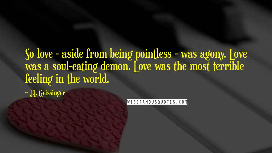 J.T. Geissinger quotes: So love - aside from being pointless - was agony. Love was a soul-eating demon. Love was the most terrible feeling in the world.