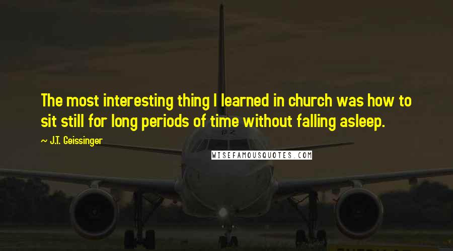 J.T. Geissinger quotes: The most interesting thing I learned in church was how to sit still for long periods of time without falling asleep.
