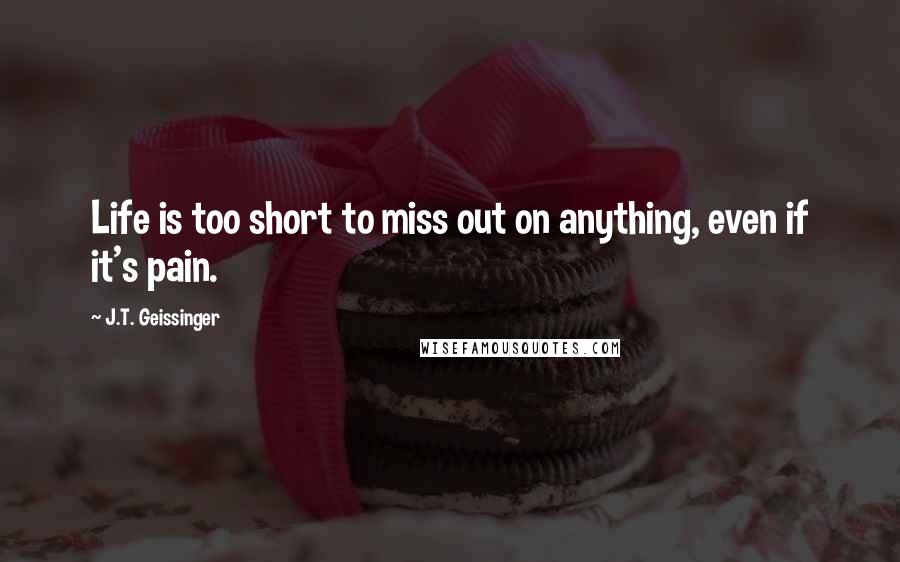 J.T. Geissinger quotes: Life is too short to miss out on anything, even if it's pain.