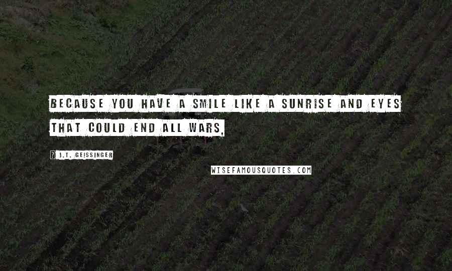 J.T. Geissinger quotes: Because you have a smile like a sunrise and eyes that could end all wars,
